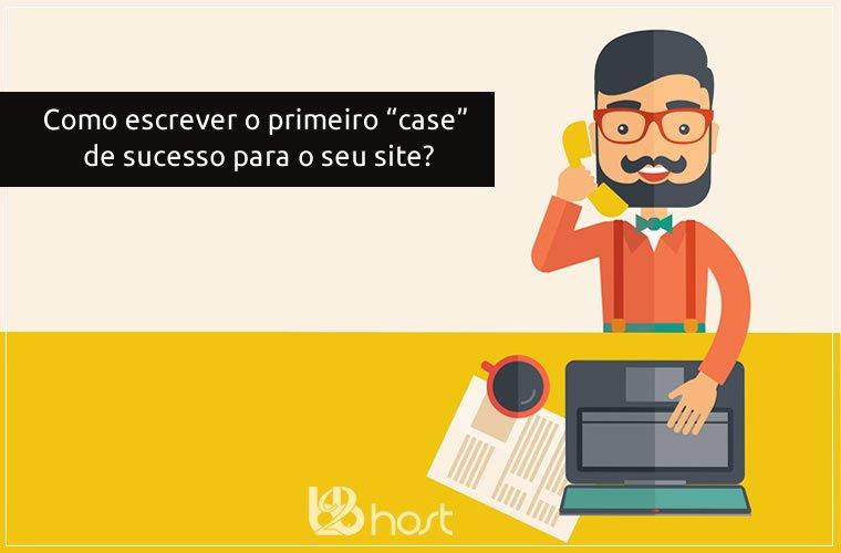 Blog B2B Host | Marketing Digital - Aprenda como escrever o primeiro case de sucesso para o seu site.