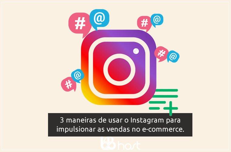 Blog B2B Host   E-commerce - 3 maneiras de usar o Instagram para impulsionar as vendas no comércio eletrônico.