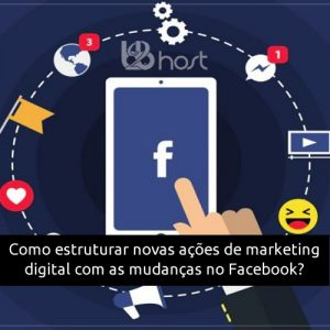 Blog B2B Host | Marketing Digital - Como estruturar novas ações de marketing digital com as mudanças no Facebook?