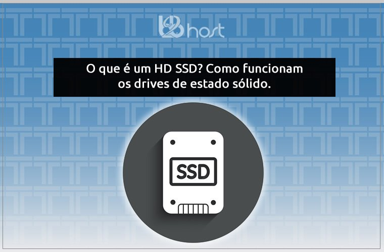 Blog B2B Host | Tecnologia da Informação – O que é um HD SSD? Como funcionam os drives de estado sólido.
