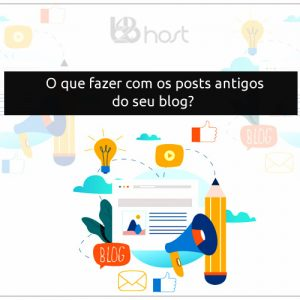 Blog B2B Host | Marketing Digital - O que fazer com seus posts antigos no blog?
