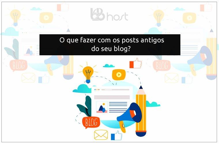 Blog B2B Host | Marketing Digital - O que fazer com seus posts antigos no blog?