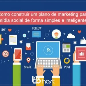 Blog B2B Host | Marketing Digital – Como construir um plano de marketing para mídia social de forma simples e inteligente.