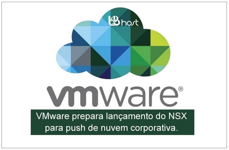 Blog B2B Host | Tecnologia da Informação – VMware prepara lançamento do NSX para push de nuvem corporativa.