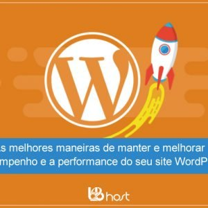Blog B2B Host | As melhores maneiras de manter e melhorar o desempenho e a performance do seu site WordPress.