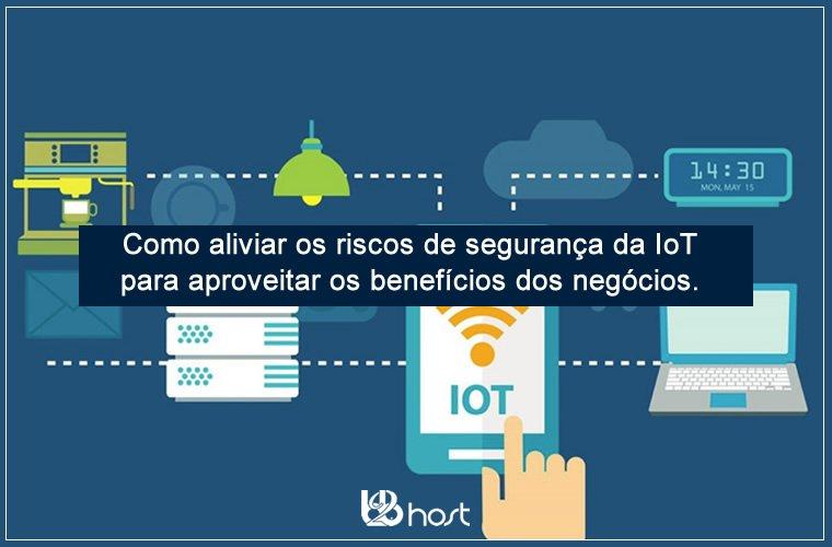 Blog B2B Host | Tecnologia da Informação – Como mitigar os riscos de segurança da IoT para aproveitar os benefícios dos negócios.